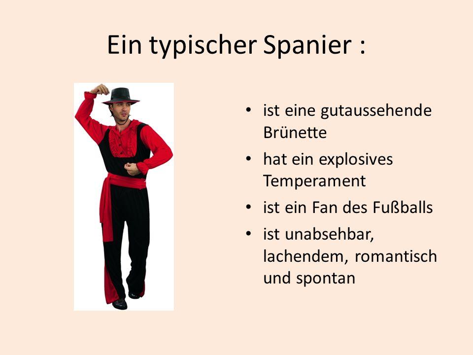 Ein typischer Spanier : ist eine gutaussehende Brünette hat ein explosives Temperament ist ein Fan des Fußballs ist unabsehbar, lachendem, romantisch