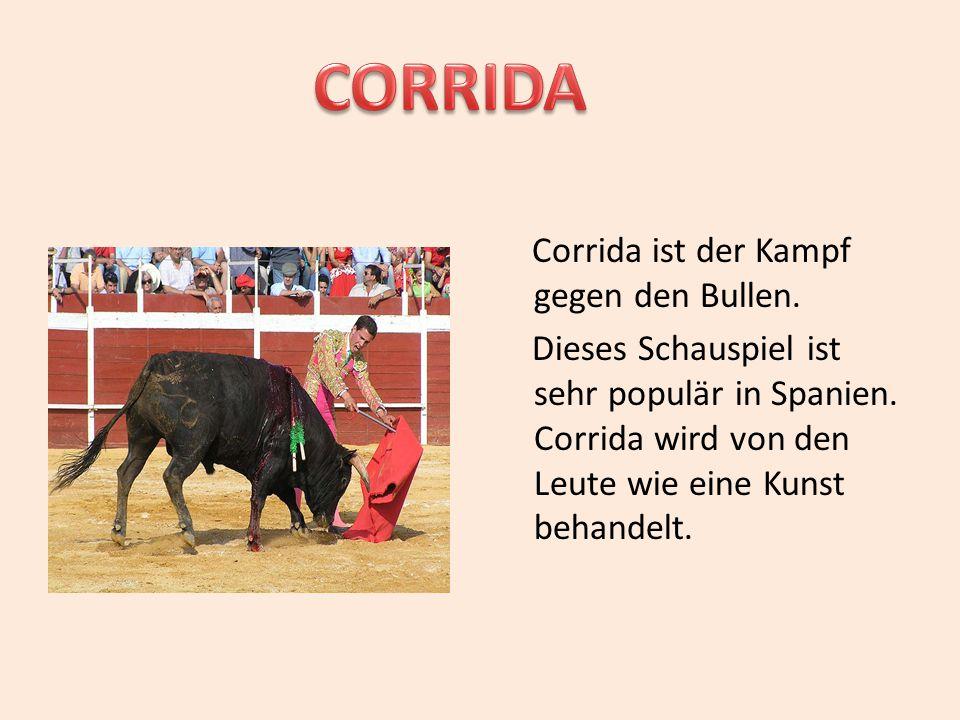 Corrida ist der Kampf gegen den Bullen. Dieses Schauspiel ist sehr populär in Spanien. Corrida wird von den Leute wie eine Kunst behandelt.