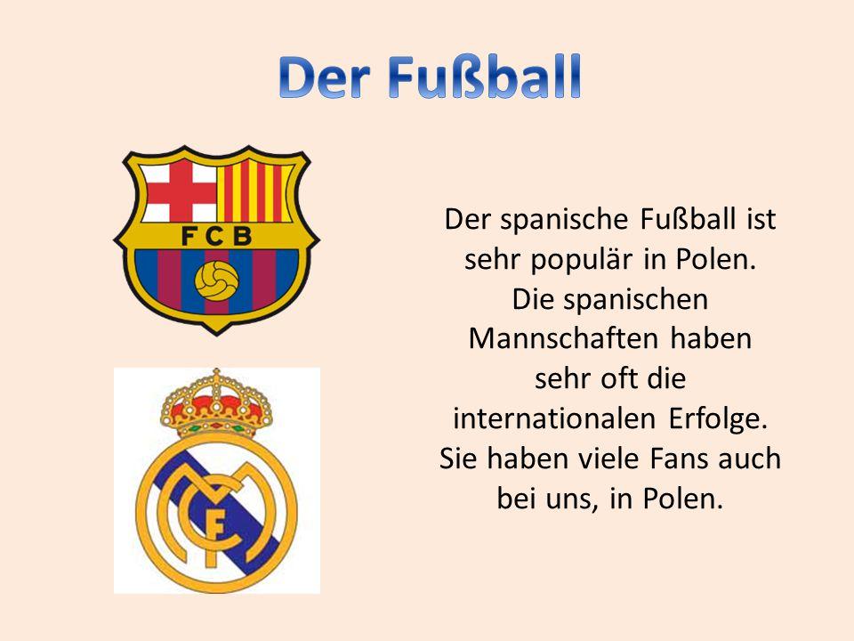 Der spanische Fußball ist sehr populär in Polen. Die spanischen Mannschaften haben sehr oft die internationalen Erfolge. Sie haben viele Fans auch bei
