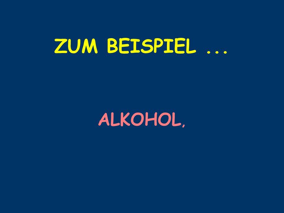 ZUM BEISPIEL... ALKOHOL,