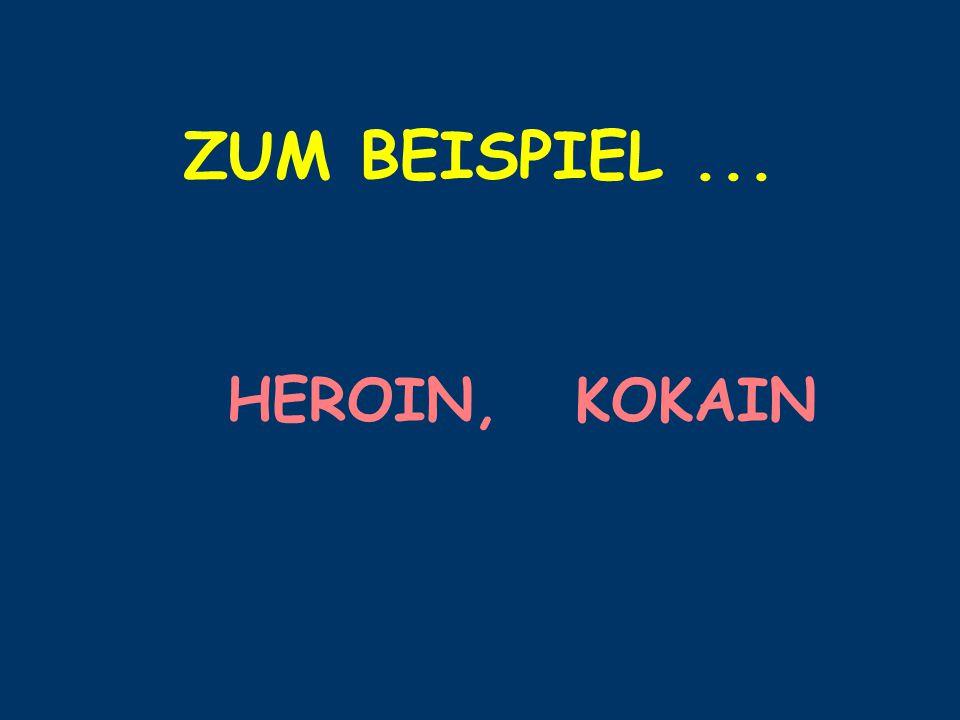 ZUM BEISPIEL... HEROIN, KOKAIN