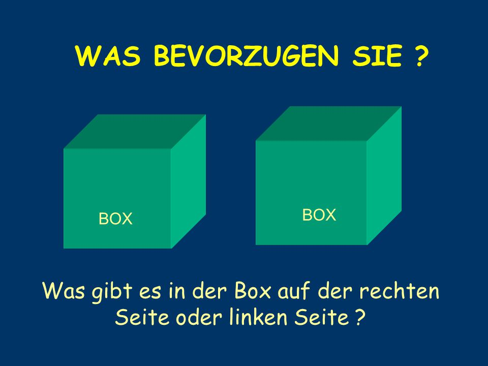 WAS BEVORZUGEN SIE ? BOX Was gibt es in der Box auf der rechten Seite oder linken Seite ?