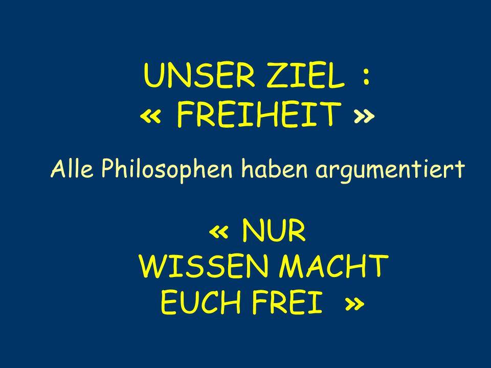 UNSER ZIEL : « FREIHEIT » Alle Philosophen haben argumentiert « NUR WISSEN MACHT EUCH FREI »