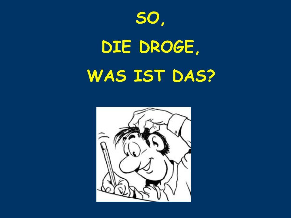 SO, DIE DROGE, WAS IST DAS?