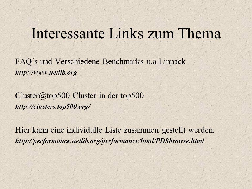 Interessante Links zum Thema FAQ´s und Verschiedene Benchmarks u.a Linpack http://www.netlib.org Cluster@top500 Cluster in der top500 http://clusters.top500.org/ Hier kann eine individulle Liste zusammen gestellt werden.