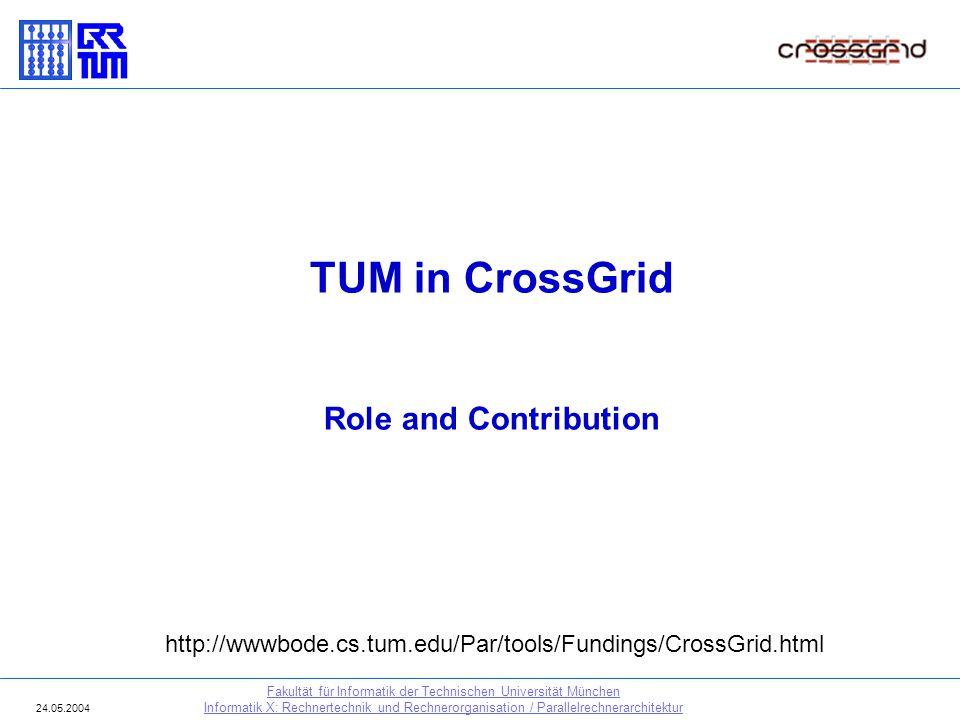 TUM in CrossGrid Role and Contribution Fakultät für Informatik der Technischen Universität München Informatik X: Rechnertechnik und Rechnerorganisatio