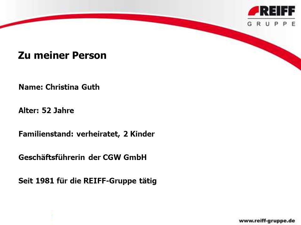 Zu meiner Person Name: Christina Guth Alter: 52 Jahre Familienstand: verheiratet, 2 Kinder Geschäftsführerin der CGW GmbH Seit 1981 für die REIFF-Grup