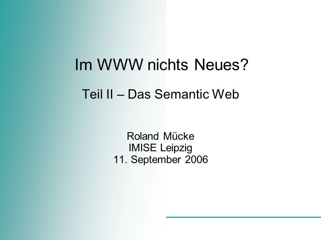 Im WWW nichts Neues Teil II – Das Semantic Web Roland Mücke IMISE Leipzig 11. September 2006