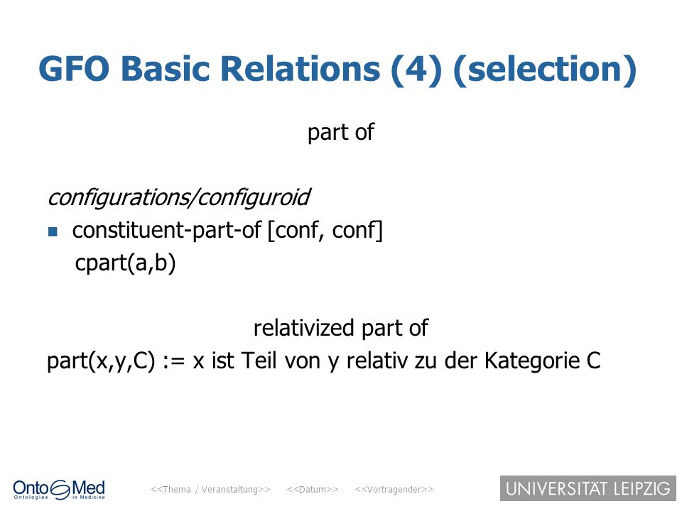 > > > GFO Basic Relations (4) (selection) part of configurations/configuroid constituent-part-of [conf, conf] cpart(a,b) relativized part of part(x,y,