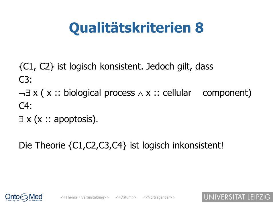 > > > Qualitätskriterien 8 {C1, C2} ist logisch konsistent. Jedoch gilt, dass C3:  x ( x :: biological process  x :: cellular component) C4:  x (x