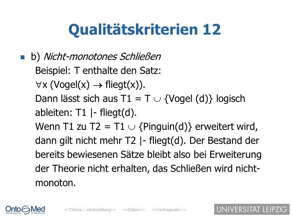 > > > Qualitätskriterien 12 b) Nicht-monotones Schließen Beispiel: T enthalte den Satz:  x (Vogel(x)  fliegt(x)). Dann lässt sich aus T1 = T  {Voge