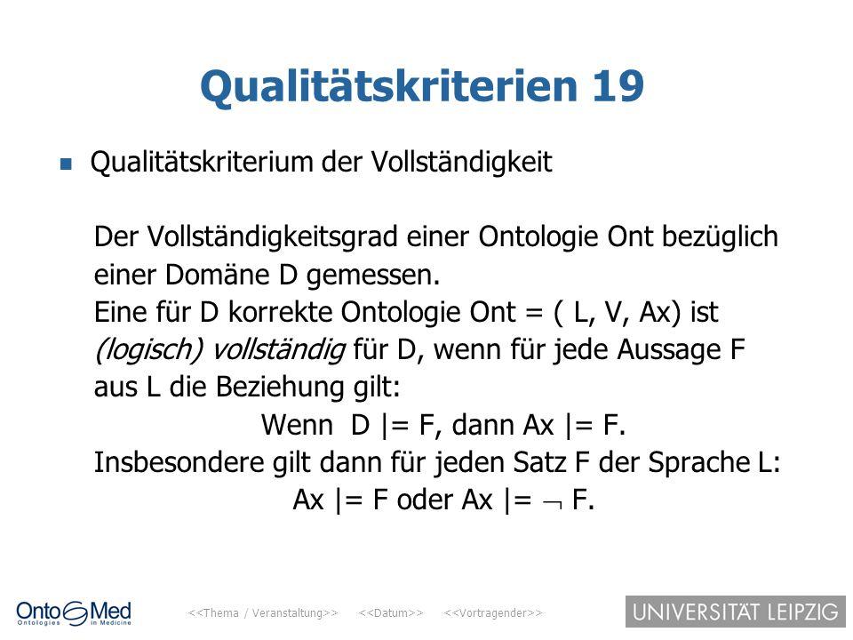 > > > Qualitätskriterien 19 Qualitätskriterium der Vollständigkeit Der Vollständigkeitsgrad einer Ontologie Ont bezüglich einer Domäne D gemessen. Ein