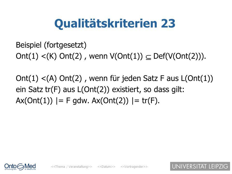 > > > Qualitätskriterien 23 Beispiel (fortgesetzt) Ont(1) <(K) Ont(2), wenn V(Ont(1))  Def(V(Ont(2))). Ont(1) <(A) Ont(2), wenn für jeden Satz F aus