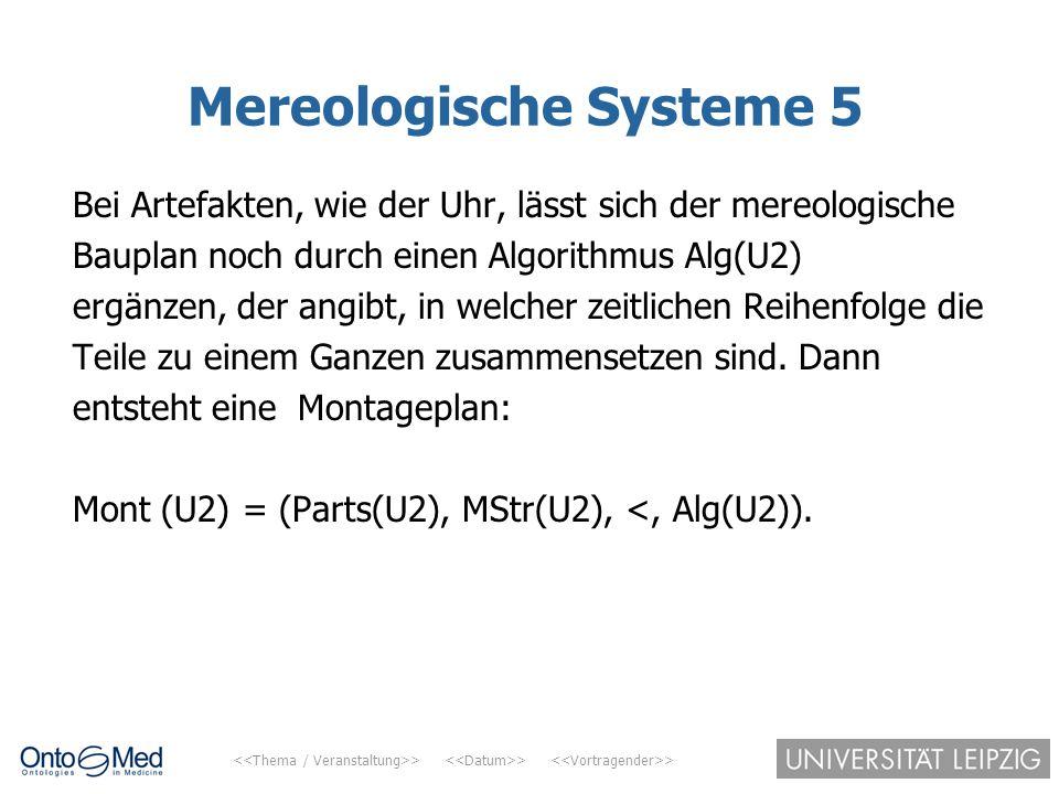> > > Mereologische Systeme 5 Bei Artefakten, wie der Uhr, lässt sich der mereologische Bauplan noch durch einen Algorithmus Alg(U2) ergänzen, der ang
