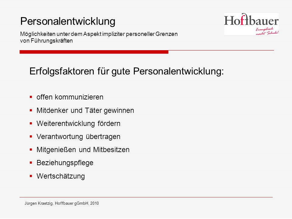 Jürgen Kraetzig, Hoffbauer gGmbH, 2010 Erfolgsfaktoren für gute Personalentwicklung:  offen kommunizieren  Mitdenker und Täter gewinnen  Weiterentw