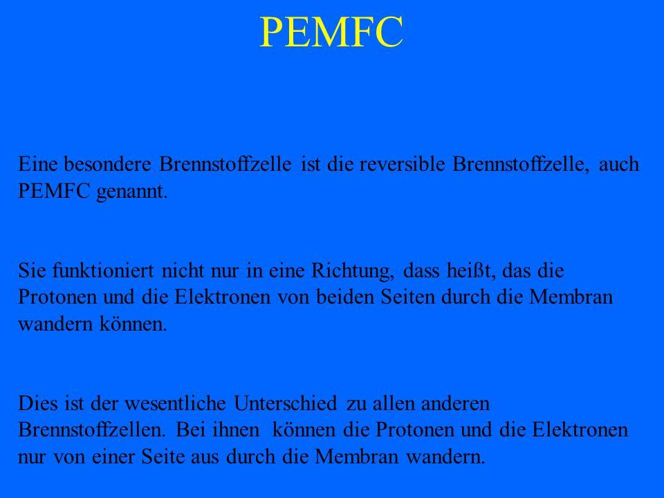 PEMFC Eine besondere Brennstoffzelle ist die reversible Brennstoffzelle, auch PEMFC genannt. Sie funktioniert nicht nur in eine Richtung, dass heißt,