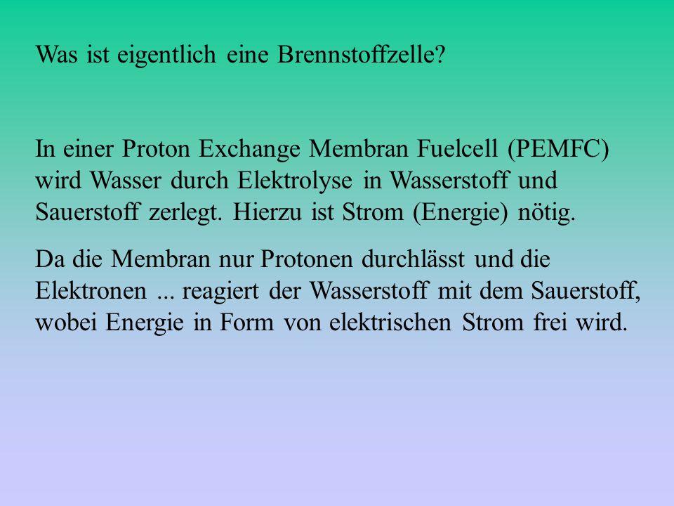 In einer Proton Exchange Membran Fuelcell (PEMFC) wird Wasser durch Elektrolyse in Wasserstoff und Sauerstoff zerlegt. Hierzu ist Strom (Energie) nöti