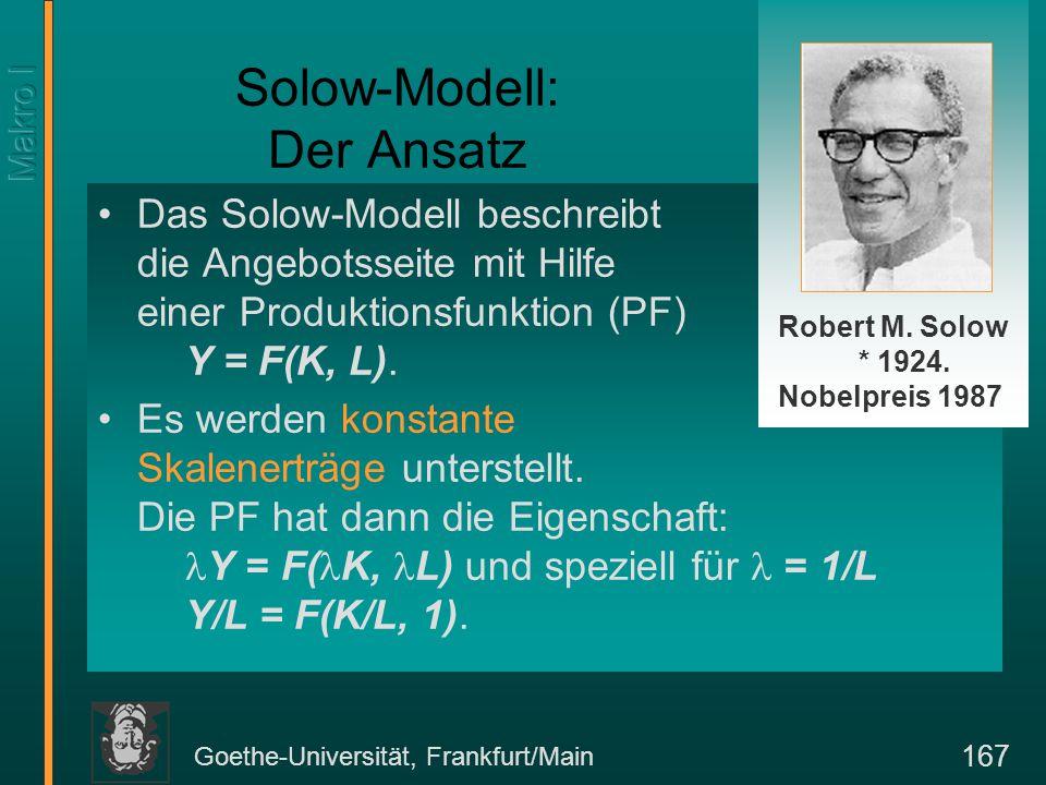 Goethe-Universität, Frankfurt/Main 167 Solow-Modell: Der Ansatz Das Solow-Modell beschreibt die Angebotsseite mit Hilfe einer Produktionsfunktion (PF)