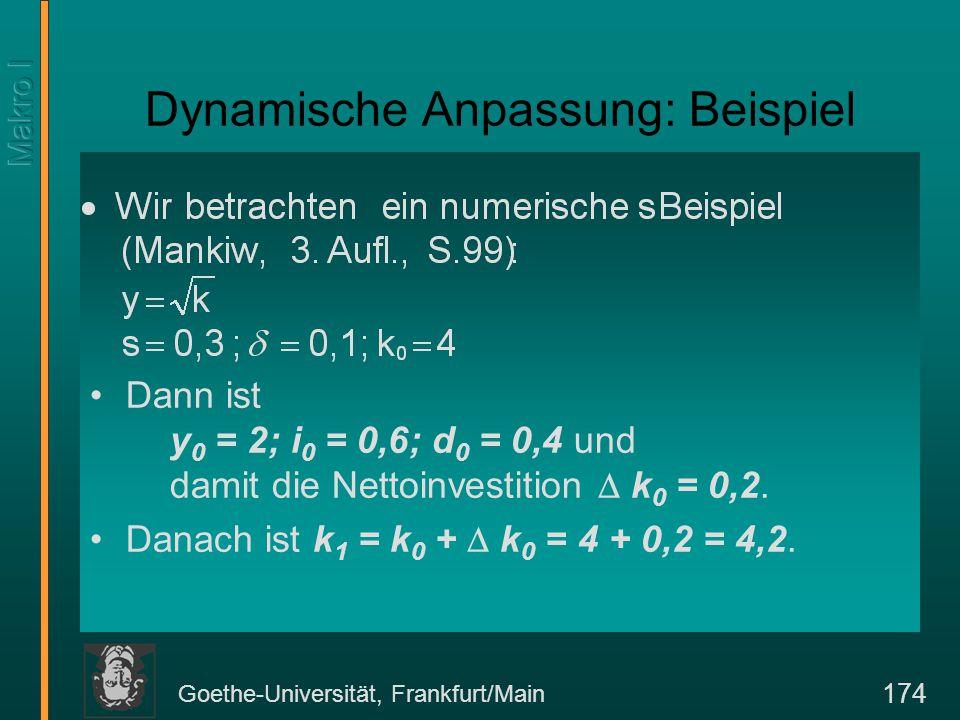Goethe-Universität, Frankfurt/Main 174 Dynamische Anpassung: Beispiel Dann ist y 0 = 2; i 0 = 0,6; d 0 = 0,4 und damit die Nettoinvestition  k 0 = 0,