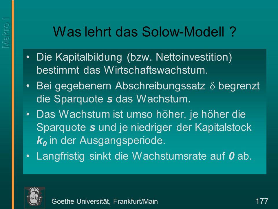 Goethe-Universität, Frankfurt/Main 177 Was lehrt das Solow-Modell ? Die Kapitalbildung (bzw. Nettoinvestition) bestimmt das Wirtschaftswachstum. Bei g
