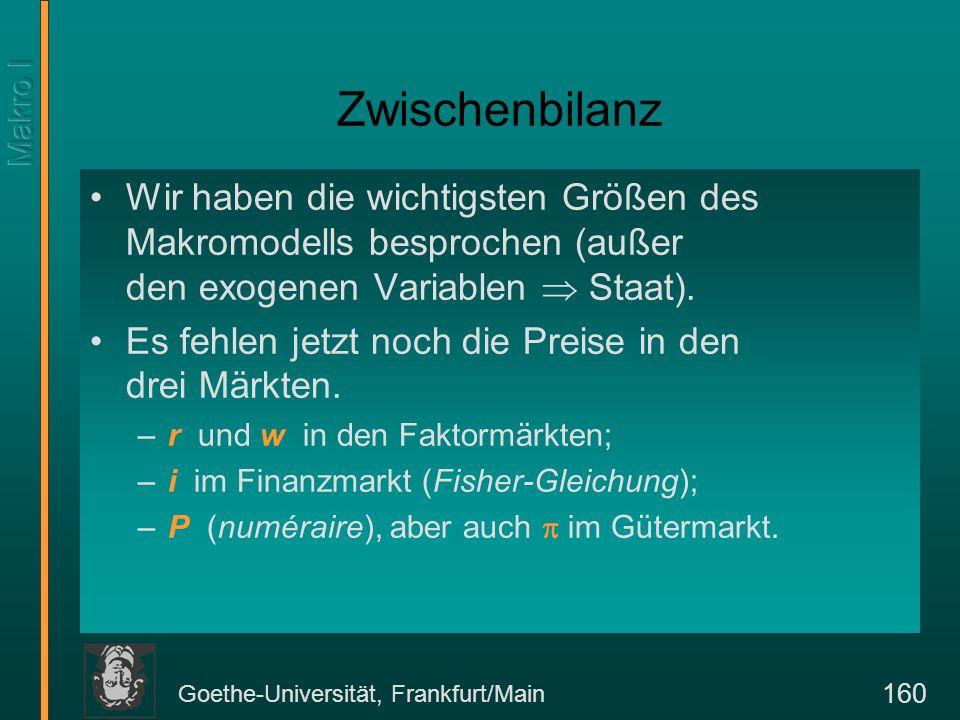 Goethe-Universität, Frankfurt/Main 160 Zwischenbilanz Wir haben die wichtigsten Größen des Makromodells besprochen (außer den exogenen Variablen  Sta