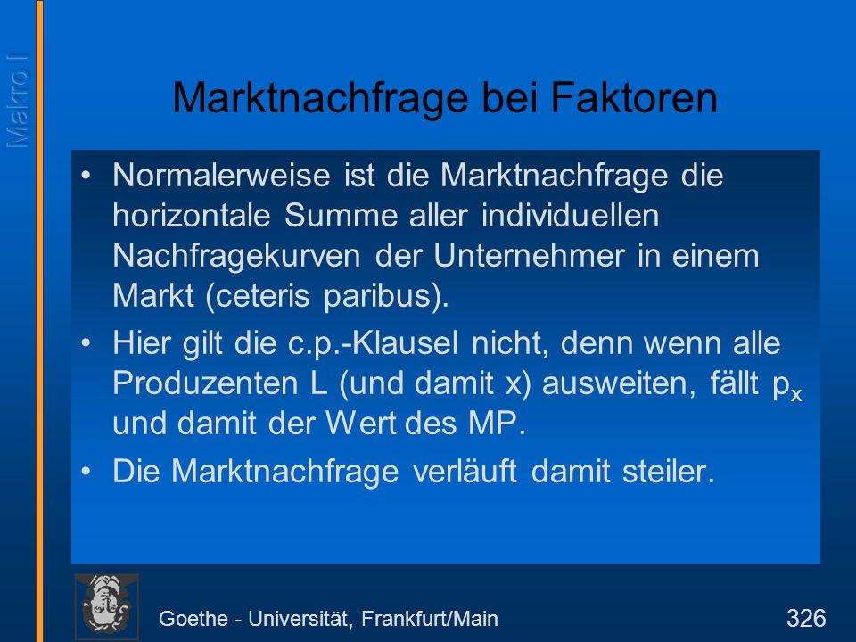 Goethe - Universität, Frankfurt/Main 326 Marktnachfrage bei Faktoren Normalerweise ist die Marktnachfrage die horizontale Summe aller individuellen Na