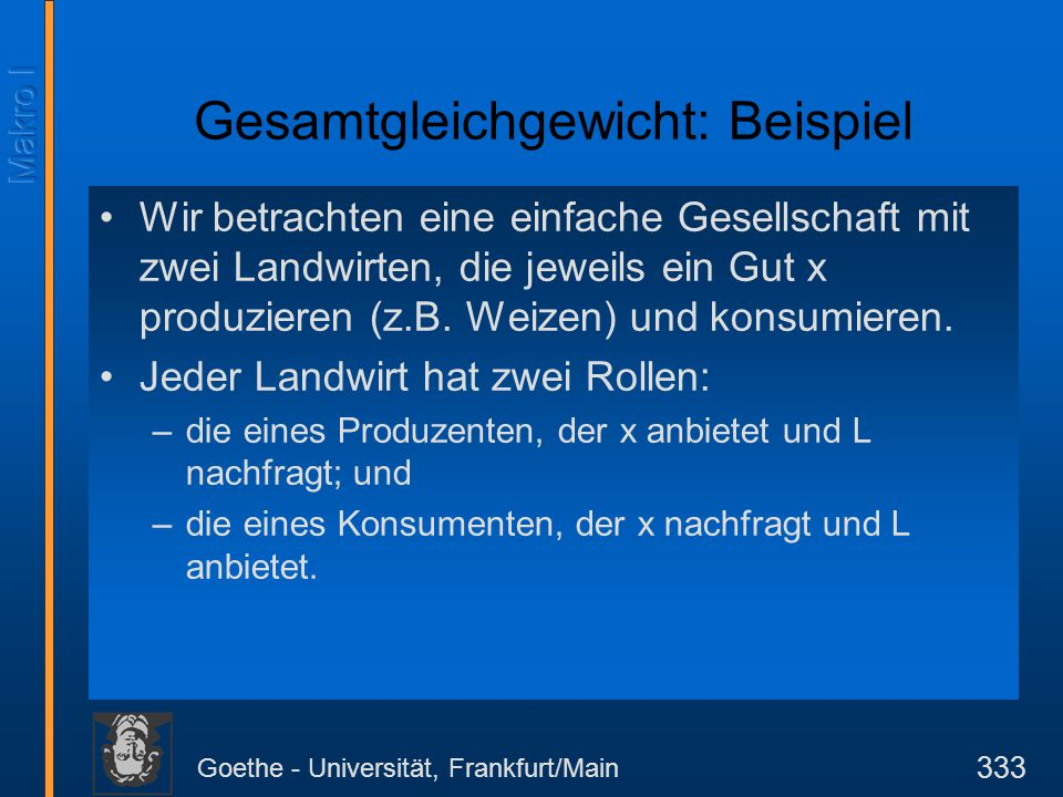 Goethe - Universität, Frankfurt/Main 333 Gesamtgleichgewicht: Beispiel Wir betrachten eine einfache Gesellschaft mit zwei Landwirten, die jeweils ein