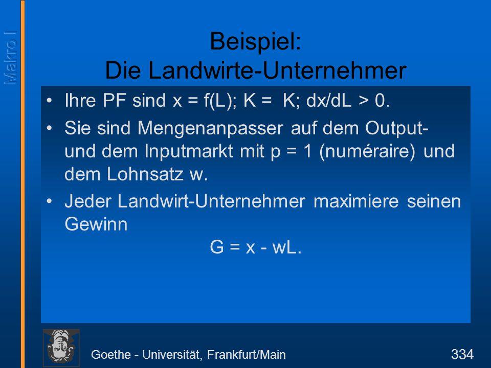 Goethe - Universität, Frankfurt/Main 334 Beispiel: Die Landwirte-Unternehmer Ihre PF sind x = f(L); K = K; dx/dL > 0. Sie sind Mengenanpasser auf dem