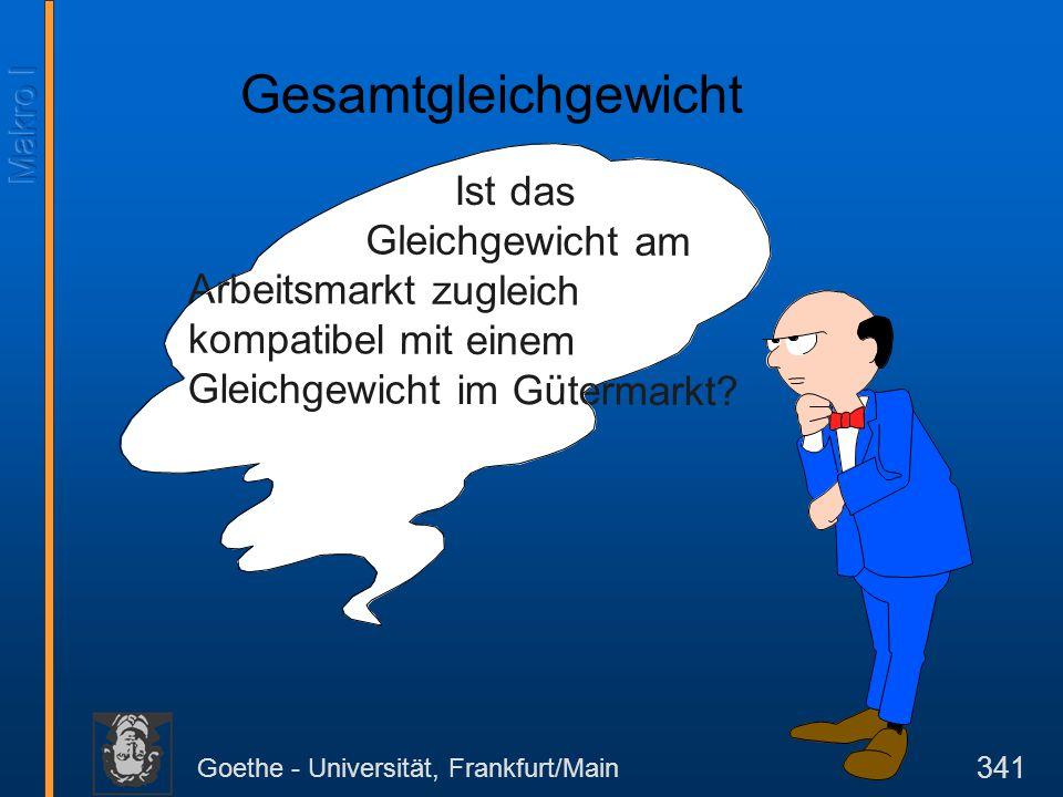 Goethe - Universität, Frankfurt/Main 341 Ist das Gleichgewicht am Arbeitsmarkt zugleich kompatibel mit einem Gleichgewicht im Gütermarkt? Gesamtgleich