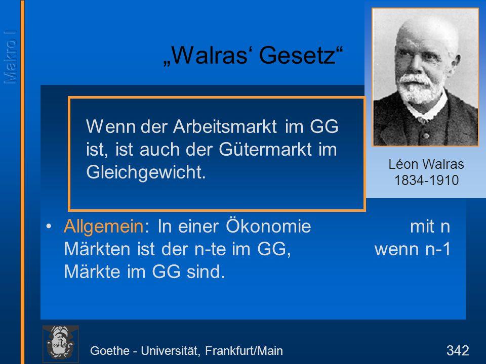 """Goethe - Universität, Frankfurt/Main 342 """"Walras' Gesetz"""" Wenn der Arbeitsmarkt im GG ist, ist auch der Gütermarkt im Gleichgewicht. Allgemein: In ein"""