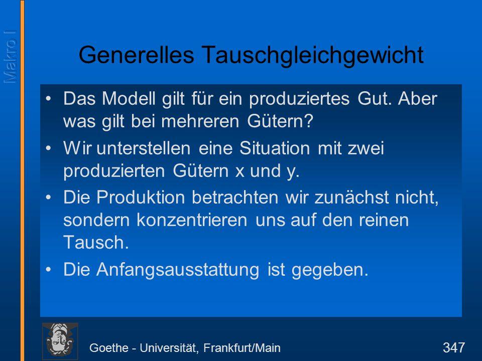 Goethe - Universität, Frankfurt/Main 347 Generelles Tauschgleichgewicht Das Modell gilt für ein produziertes Gut. Aber was gilt bei mehreren Gütern? W