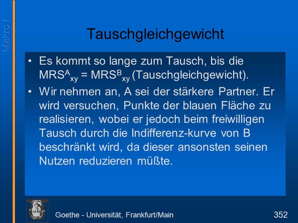 Goethe - Universität, Frankfurt/Main 352 Tauschgleichgewicht Es kommt so lange zum Tausch, bis die MRS A xy = MRS B xy (Tauschgleichgewicht). Wir nehm