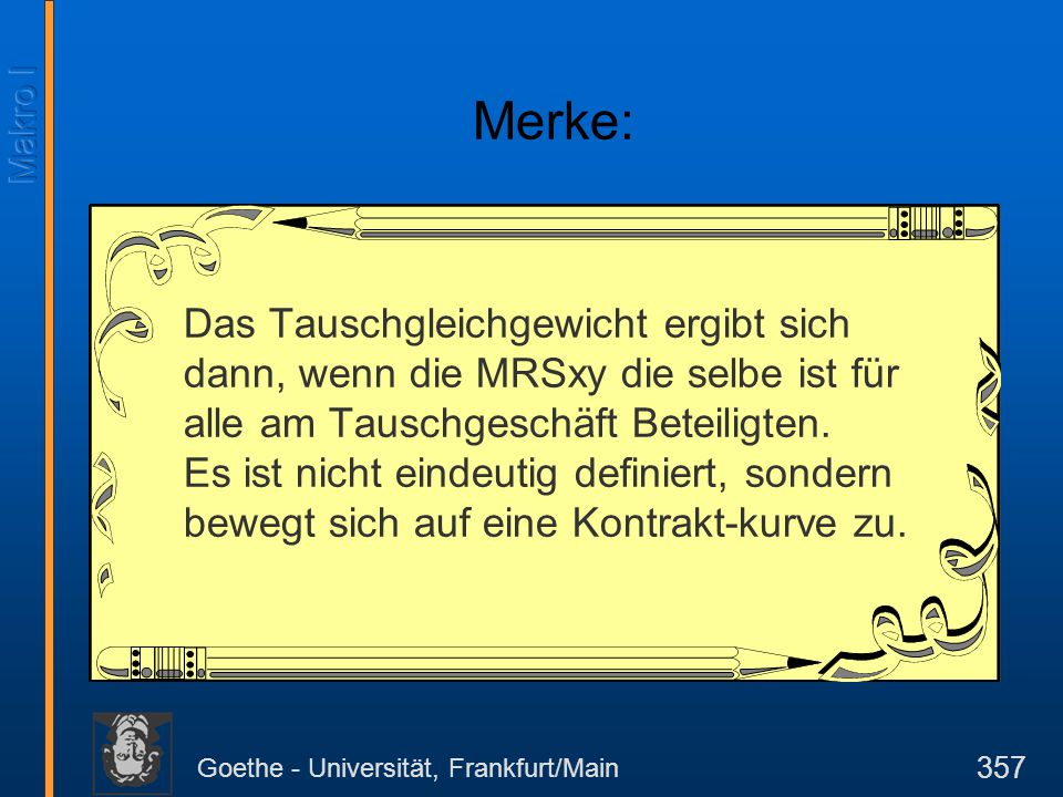 Goethe - Universität, Frankfurt/Main 357 Merke: Das Tauschgleichgewicht ergibt sich dann, wenn die MRSxy die selbe ist für alle am Tauschgeschäft Bete