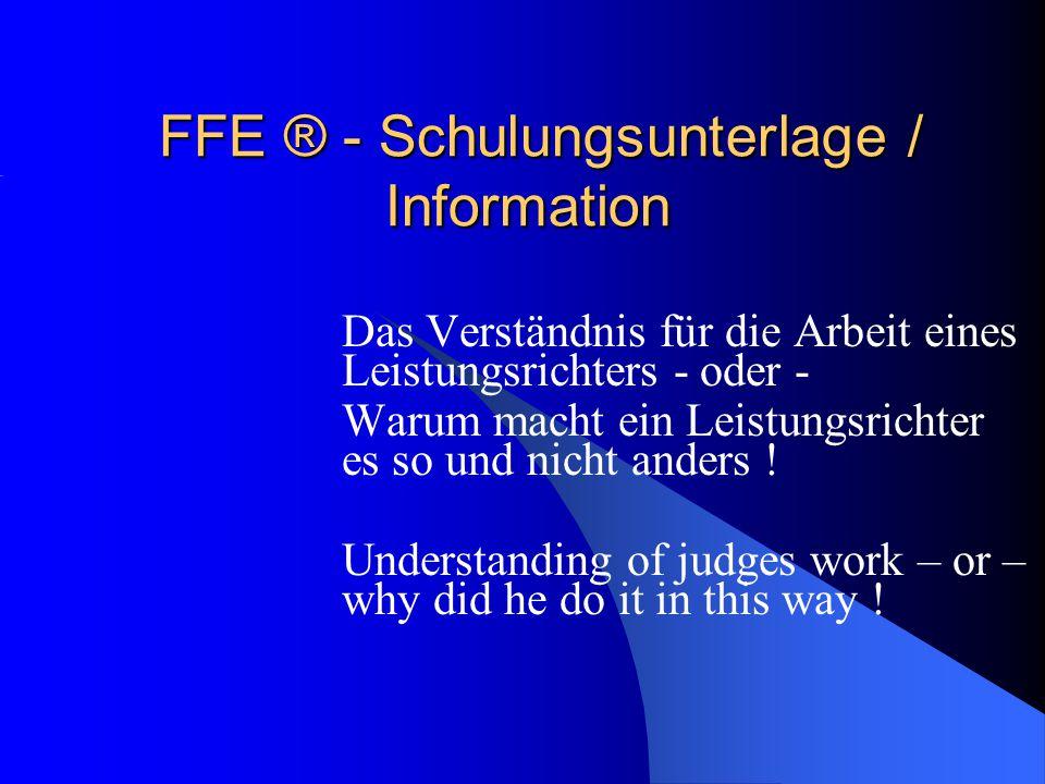 FFE ® - Schulungsunterlage / Information Das Verständnis für die Arbeit eines Leistungsrichters - oder - Warum macht ein Leistungsrichter es so und nicht anders .