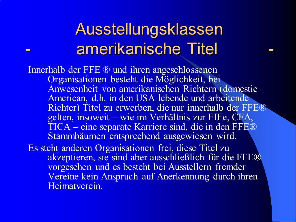 Ausstellungsklassen - amerikanische Titel - Ausstellungsklassen - amerikanische Titel - Innerhalb der FFE ® und ihren angeschlossenen Organisationen besteht die Möglichkeit, bei Anwesenheit von amerikanischen Richtern (domestic American, d.h.