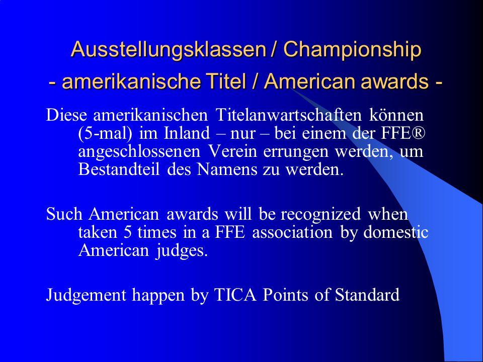 Ausstellungsklassen / Championship - amerikanische Titel / American awards - Ausstellungsklassen / Championship - amerikanische Titel / American awards - Diese amerikanischen Titelanwartschaften können (5-mal) im Inland – nur – bei einem der FFE® angeschlossenen Verein errungen werden, um Bestandteil des Namens zu werden.