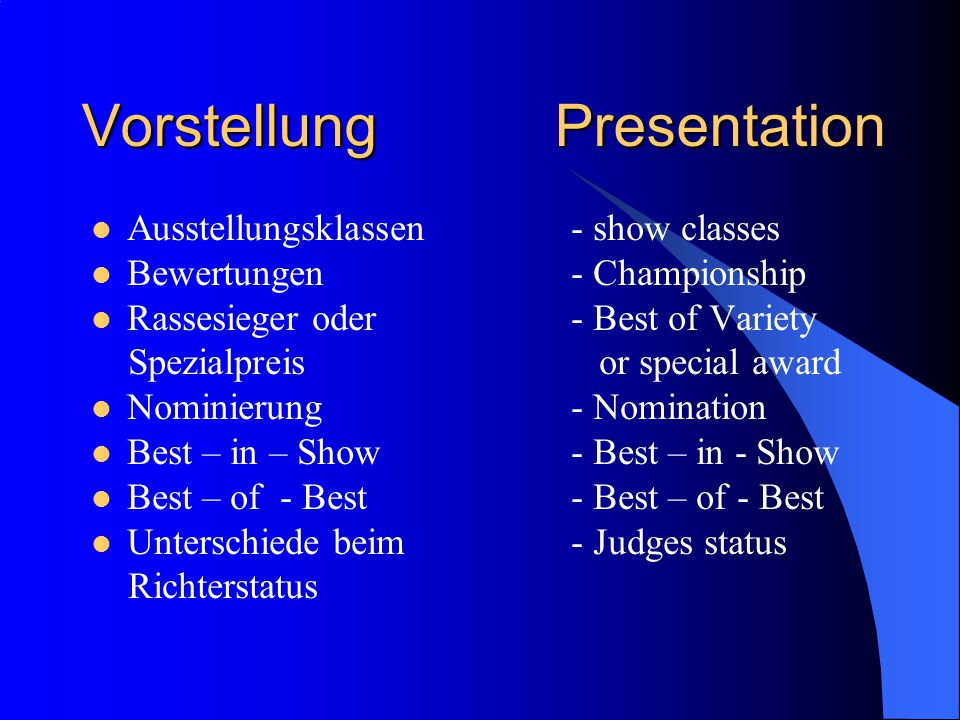 Vorstellung Presentation Ausstellungsklassen- show classes Bewertungen- Championship Rassesieger oder - Best of Variety Spezialpreis or special award Nominierung- Nomination Best – in – Show- Best – in - Show Best – of - Best- Best – of - Best Unterschiede beim- Judges status Richterstatus