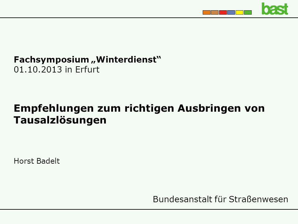 """Bundesanstalt für Straßenwesen Fachsymposium """"Winterdienst 01.10.2013 in Erfurt Empfehlungen zum richtigen Ausbringen von Tausalzlösungen Horst Badelt"""