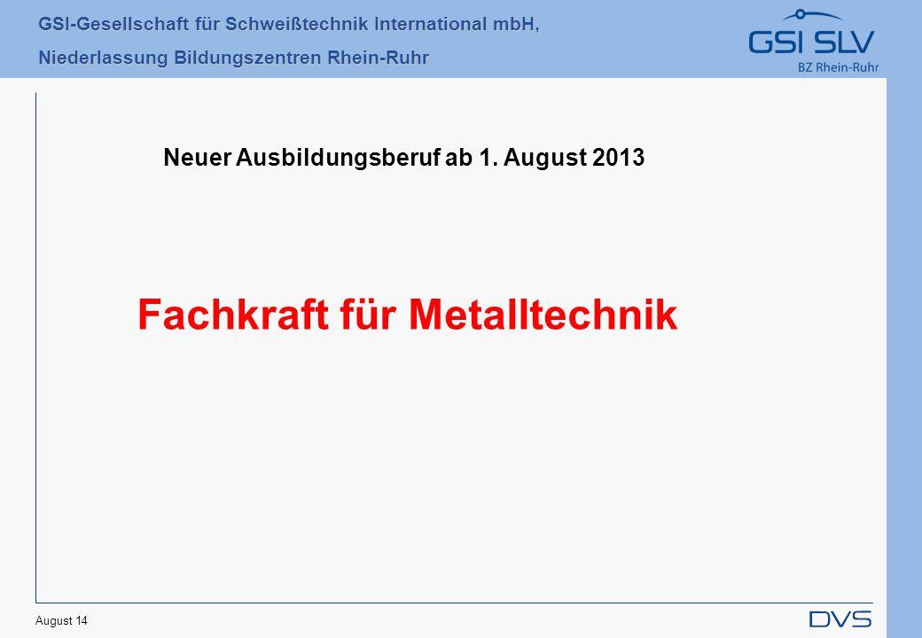 GSI-Gesellschaft für Schweißtechnik International mbH, Niederlassung Bildungszentren Rhein-Ruhr August 14 Neuer Ausbildungsberuf ab 1. August 2013 Fac