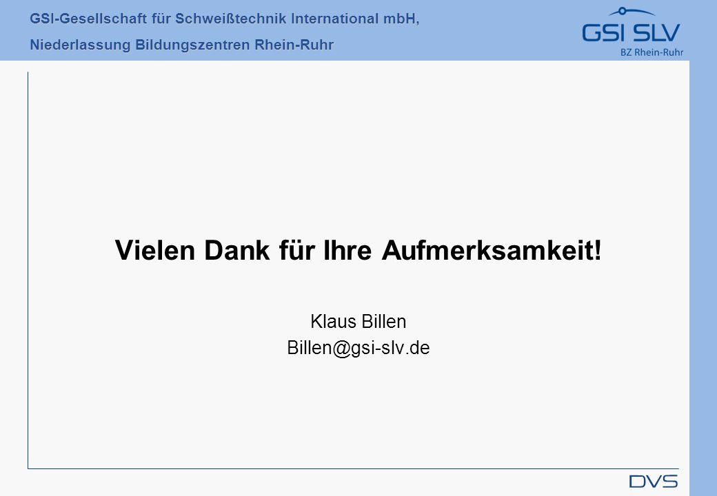 GSI-Gesellschaft für Schweißtechnik International mbH, Niederlassung Bildungszentren Rhein-Ruhr Vielen Dank für Ihre Aufmerksamkeit! Klaus Billen Bill