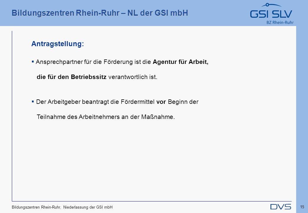 Bildungszentren Rhein-Ruhr – NL der GSI mbH 15 Bildungszentren Rhein-Ruhr, Niederlassung der GSI mbH Antragstellung:  Ansprechpartner für die Förderu