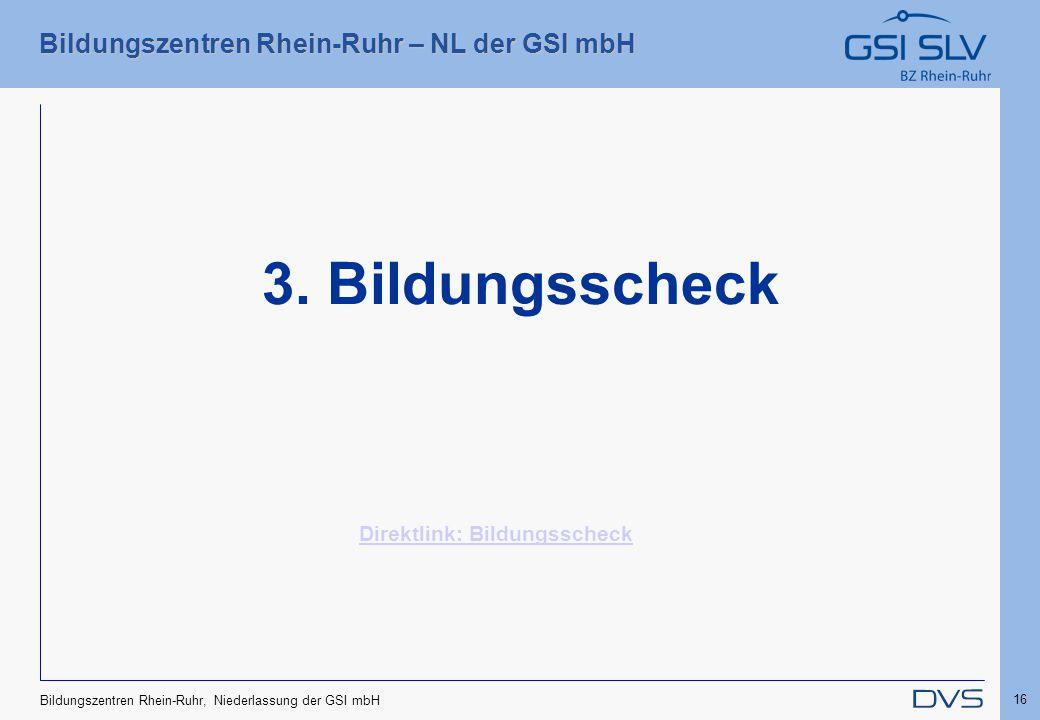 Bildungszentren Rhein-Ruhr – NL der GSI mbH 16 Bildungszentren Rhein-Ruhr, Niederlassung der GSI mbH 3. Bildungsscheck Direktlink: Bildungsscheck
