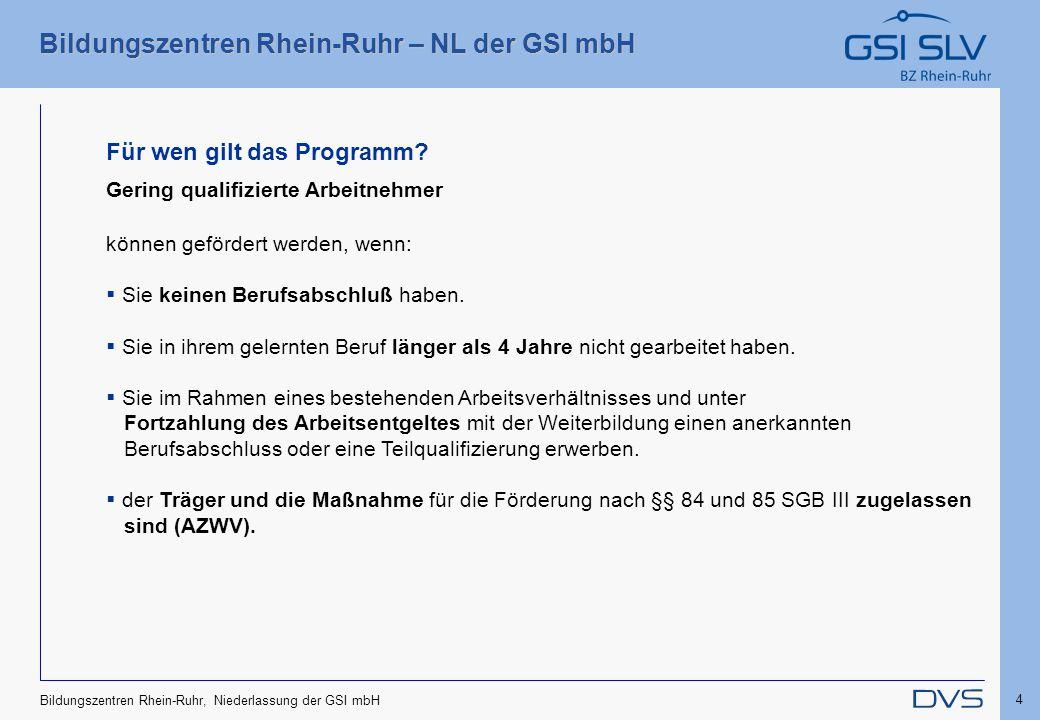 Bildungszentren Rhein-Ruhr – NL der GSI mbH 4 Bildungszentren Rhein-Ruhr, Niederlassung der GSI mbH Für wen gilt das Programm? Gering qualifizierte Ar