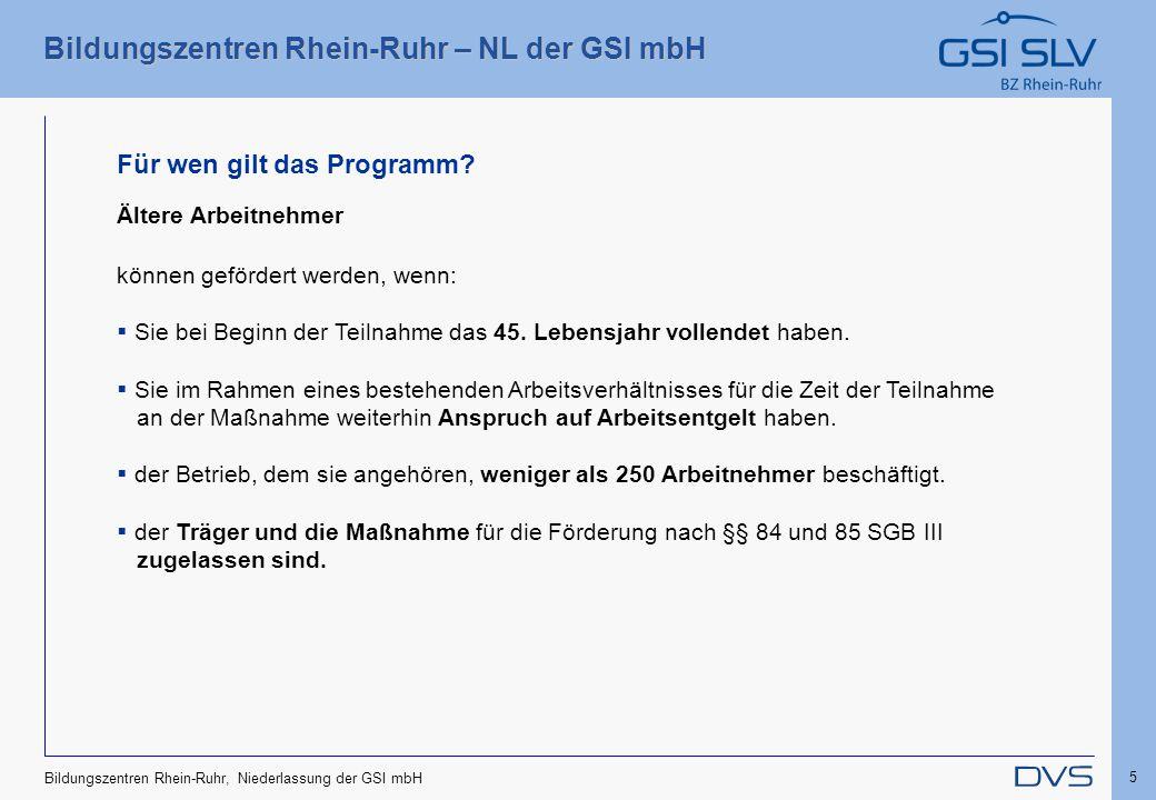Bildungszentren Rhein-Ruhr – NL der GSI mbH 5 Bildungszentren Rhein-Ruhr, Niederlassung der GSI mbH Ältere Arbeitnehmer können gefördert werden, wenn: