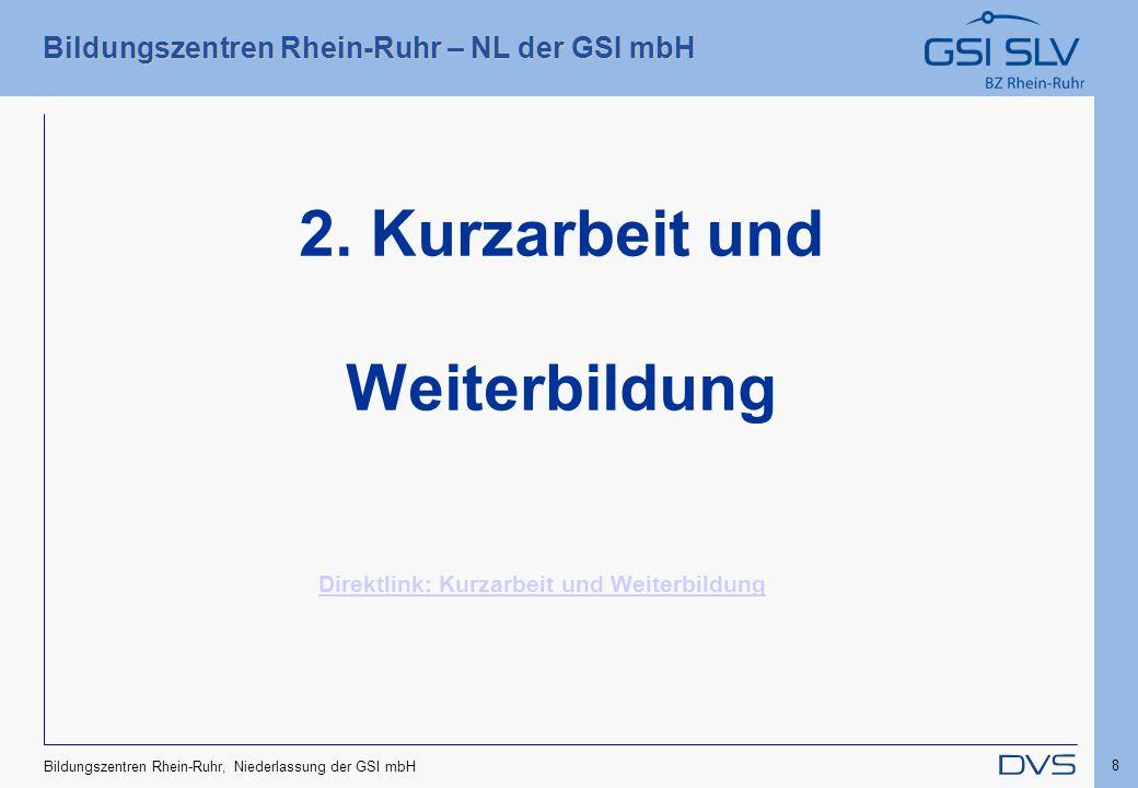 Bildungszentren Rhein-Ruhr – NL der GSI mbH 8 Bildungszentren Rhein-Ruhr, Niederlassung der GSI mbH 2. Kurzarbeit und Weiterbildung Direktlink: Kurzar