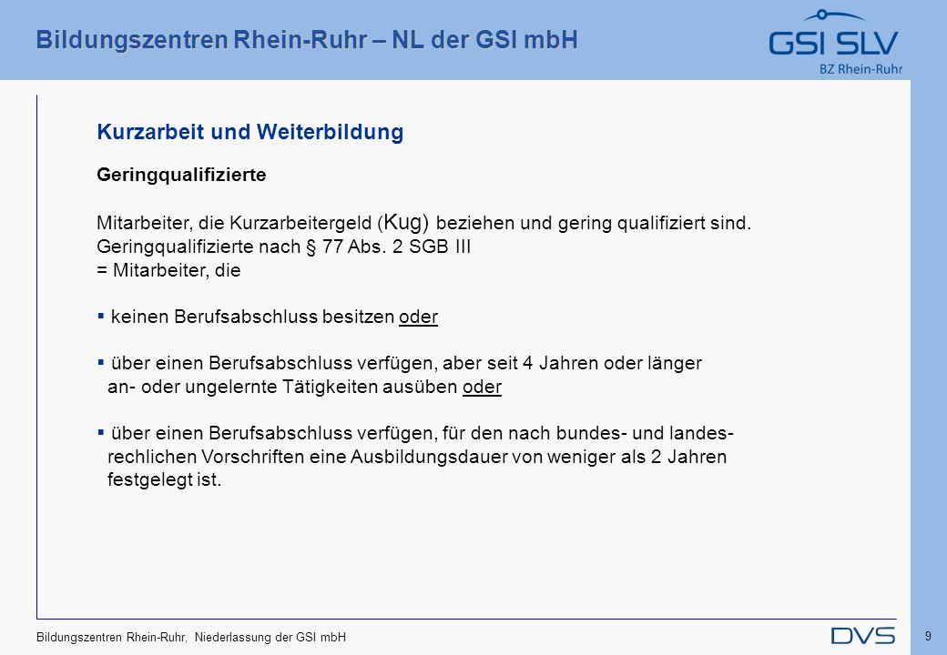 Bildungszentren Rhein-Ruhr – NL der GSI mbH 9 Bildungszentren Rhein-Ruhr, Niederlassung der GSI mbH Geringqualifizierte Mitarbeiter, die Kurzarbeiterg