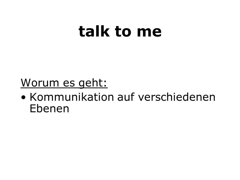 talk to me Worum es geht: Kommunikation auf verschiedenen Ebenen