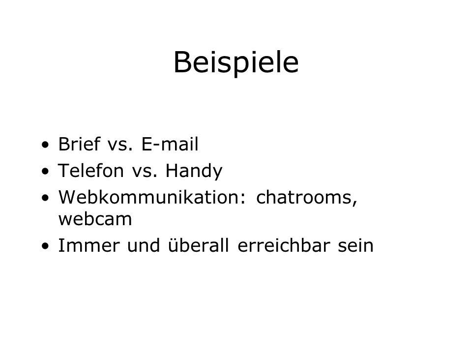 Beispiele Brief vs. E-mail Telefon vs. Handy Webkommunikation: chatrooms, webcam Immer und überall erreichbar sein