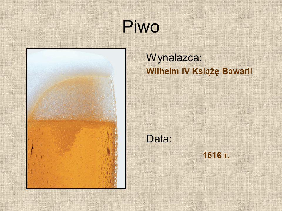 Piwo Wynalazca: Wilhelm IV Książę Bawarii Data: 1516 r.
