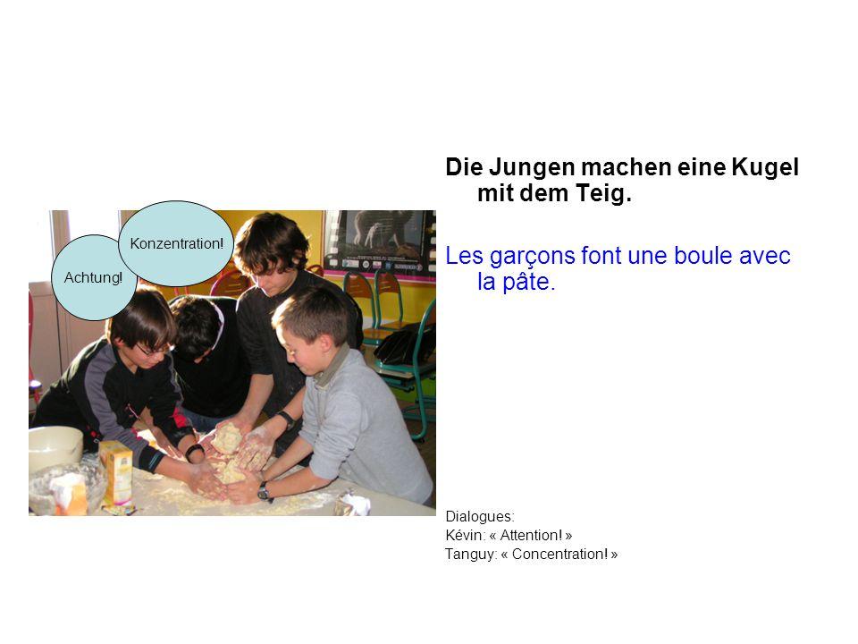 Die Jungen machen eine Kugel mit dem Teig. Les garçons font une boule avec la pâte. Dialogues: Kévin: « Attention! » Tanguy: « Concentration! » Achtun